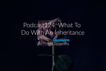Podcast124: What Should I Do With An Inheritance